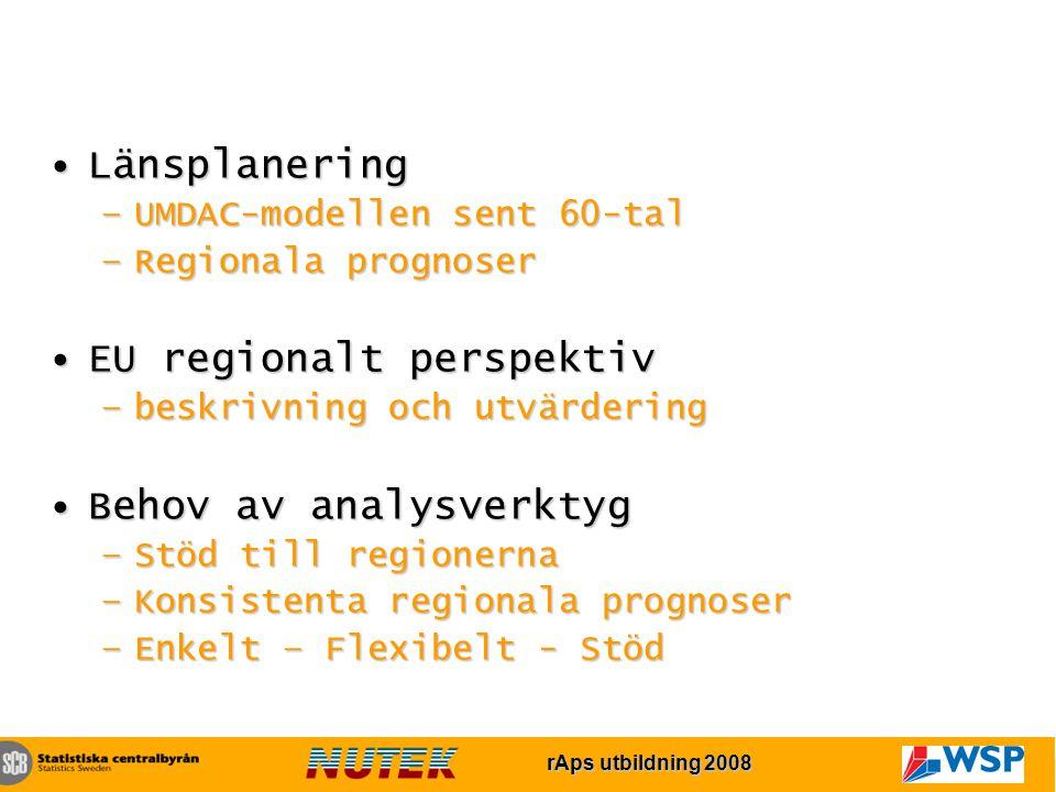 rAps utbildning 2007 rAps utbildning 2008 LänsplaneringLänsplanering –UMDAC-modellen sent 60-tal –Regionala prognoser EU regionalt perspektivEU regionalt perspektiv –beskrivning och utvärdering Behov av analysverktygBehov av analysverktyg –Stöd till regionerna –Konsistenta regionala prognoser –Enkelt – Flexibelt - Stöd