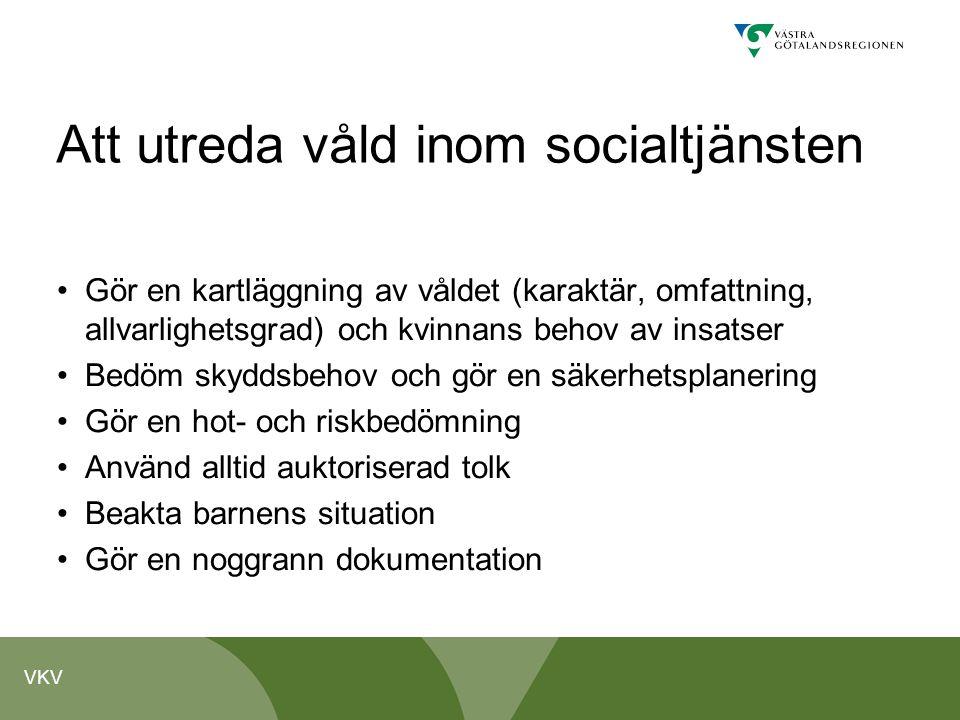 VKV Att utreda våld inom socialtjänsten Gör en kartläggning av våldet (karaktär, omfattning, allvarlighetsgrad) och kvinnans behov av insatser Bedöm s