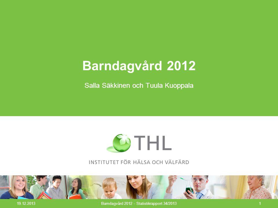 19.12.2013Barndagvård 2012 - Statistikrapport 34/20131 Barndagvård 2012 Salla Säkkinen och Tuula Kuoppala