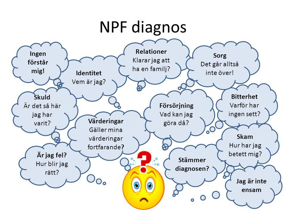 NPF diagnos Identitet Vem är jag? Är jag fel? Hur blir jag rätt? Stämmer diagnosen? Ingen förstår mig! Bitterhet Varför har ingen sett? Värderingar Gä