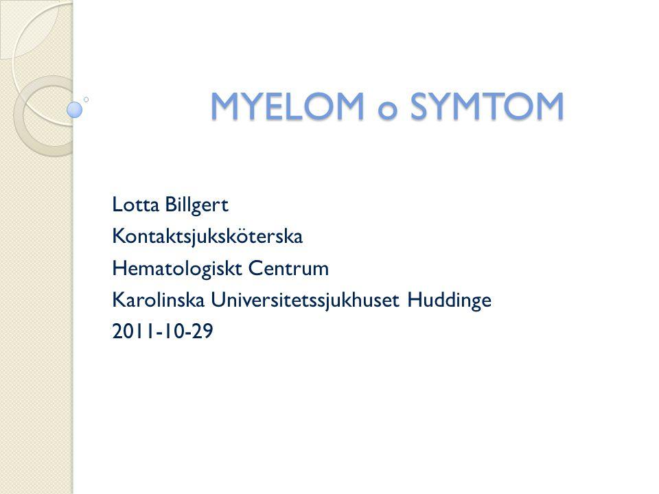 MYELOM o SYMTOM Lotta Billgert Kontaktsjuksköterska Hematologiskt Centrum Karolinska Universitetssjukhuset Huddinge 2011-10-29