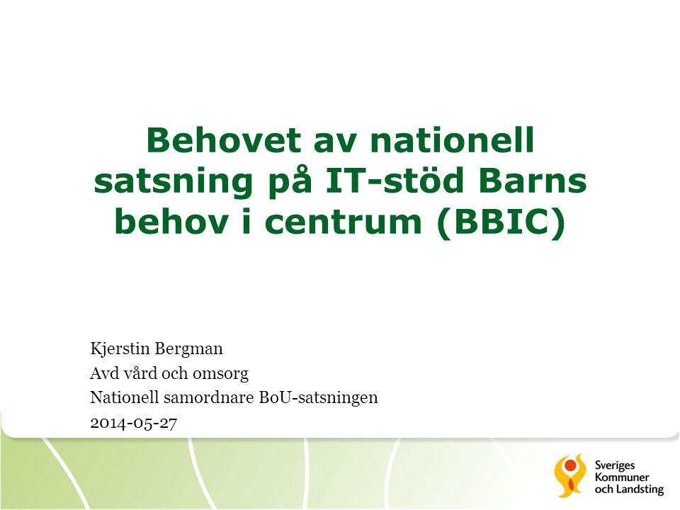 Behovet av nationell satsning på IT-stöd Barns behov i centrum (BBIC) Kjerstin Bergman Avd vård och omsorg Nationell samordnare BoU-satsningen 2014-05