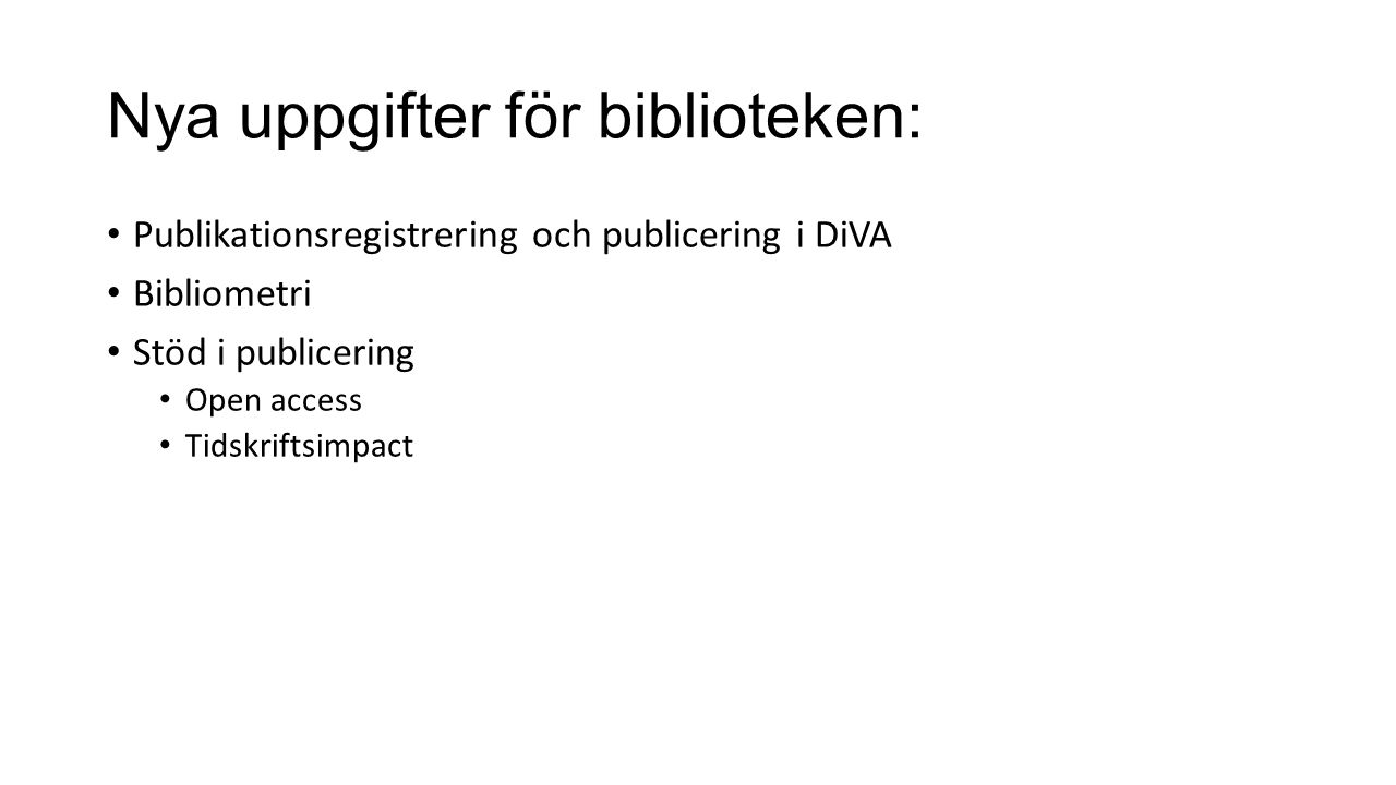 Nya uppgifter för biblioteken: Publikationsregistrering och publicering i DiVA Bibliometri Stöd i publicering Open access Tidskriftsimpact