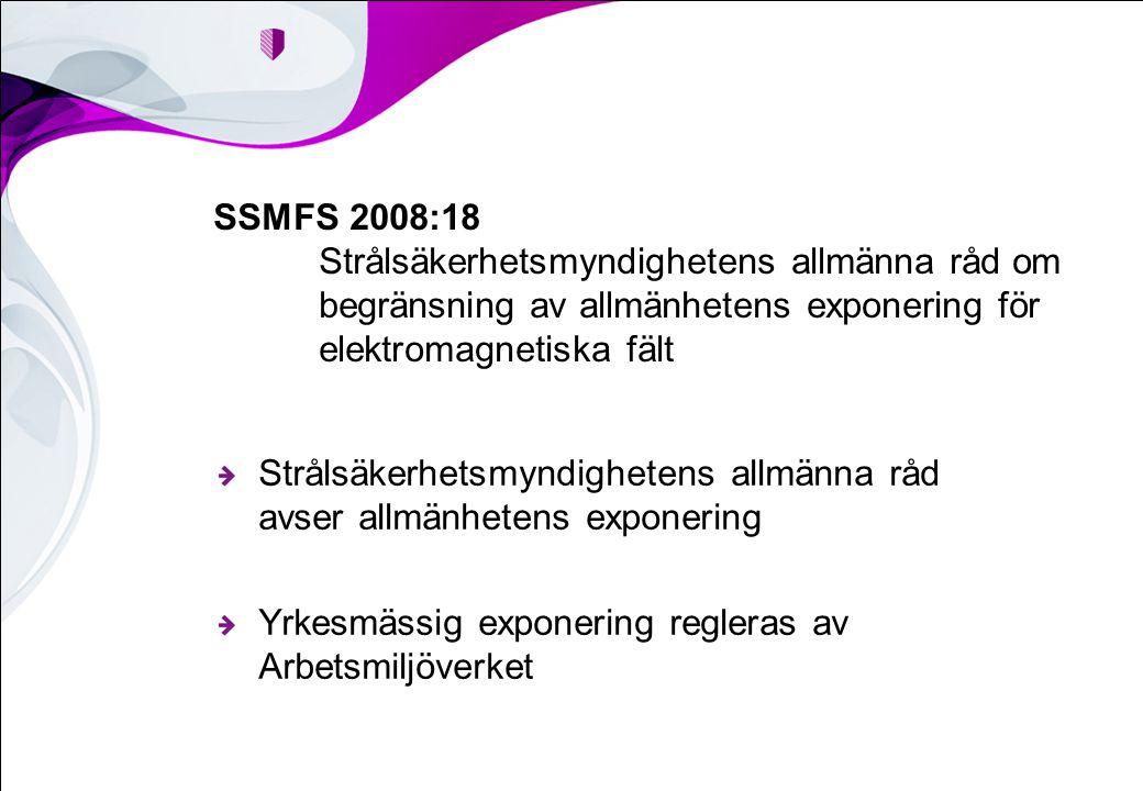 Strålsäkerhetsmyndighetens allmänna råd avser allmänhetens exponering Yrkesmässig exponering regleras av Arbetsmiljöverket SSMFS 2008:18 Strålsäkerhetsmyndighetens allmänna råd om begränsning av allmänhetens exponering för elektromagnetiska fält