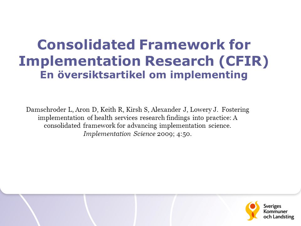 Consolidated Framework for Implementation Research (CFIR) En översiktsartikel om implementing Damschroder L, Aron D, Keith R, Kirsh S, Alexander J, Lowery J.