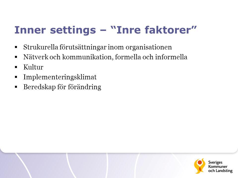 Inner settings – Inre faktorer  Strukurella förutsättningar inom organisationen  Nätverk och kommunikation, formella och informella  Kultur  Implementeringsklimat  Beredskap för förändring