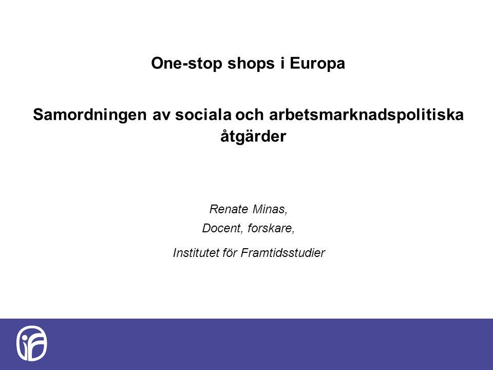 One-stop shops i Europa Samordningen av sociala och arbetsmarknadspolitiska åtgärder Renate Minas, Docent, forskare, Institutet för Framtidsstudier