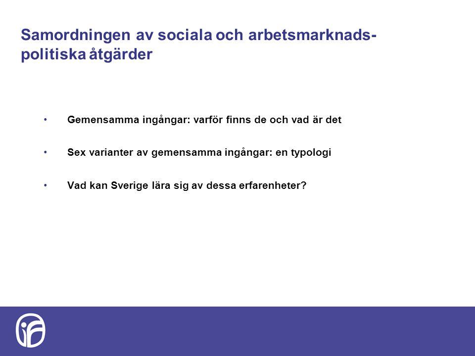 Samordningen av sociala och arbetsmarknads- politiska åtgärder Gemensamma ingångar: varför finns de och vad är det Sex varianter av gemensamma ingångar: en typologi Vad kan Sverige lära sig av dessa erfarenheter?