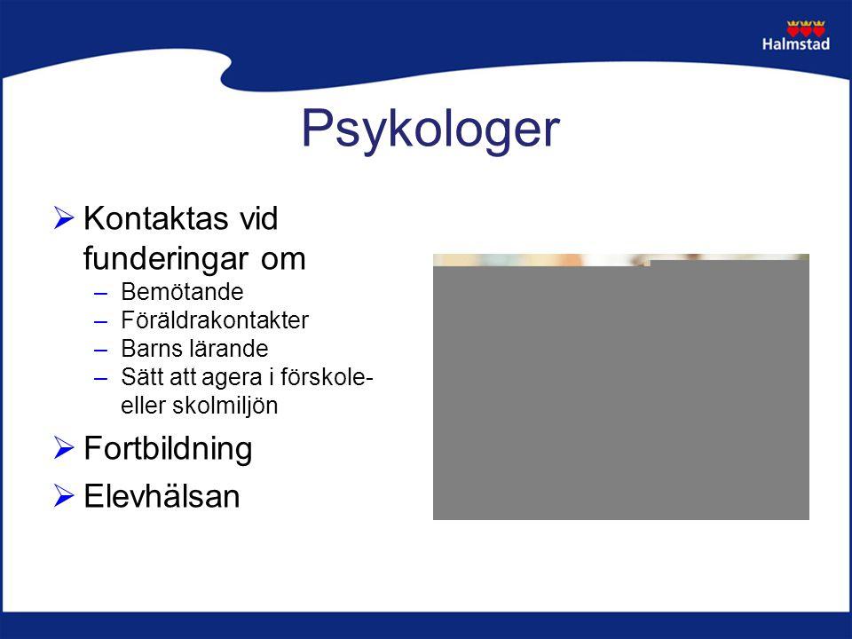 Psykologer  Kontaktas vid funderingar om –Bemötande –Föräldrakontakter –Barns lärande –Sätt att agera i förskole- eller skolmiljön  Fortbildning  Elevhälsan