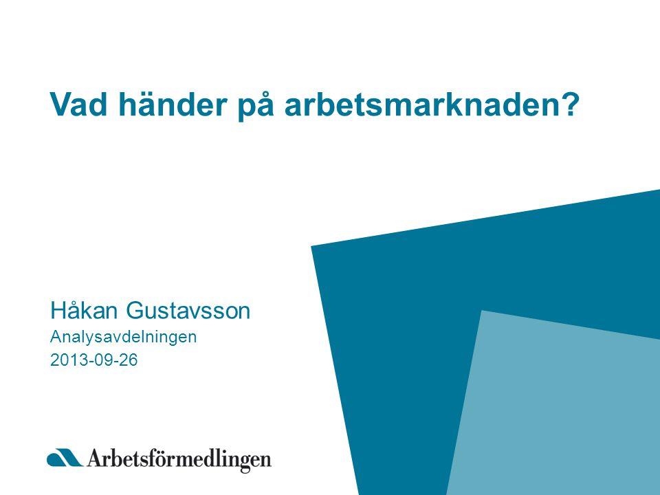 Vad händer på arbetsmarknaden? Håkan Gustavsson Analysavdelningen 2013-09-26