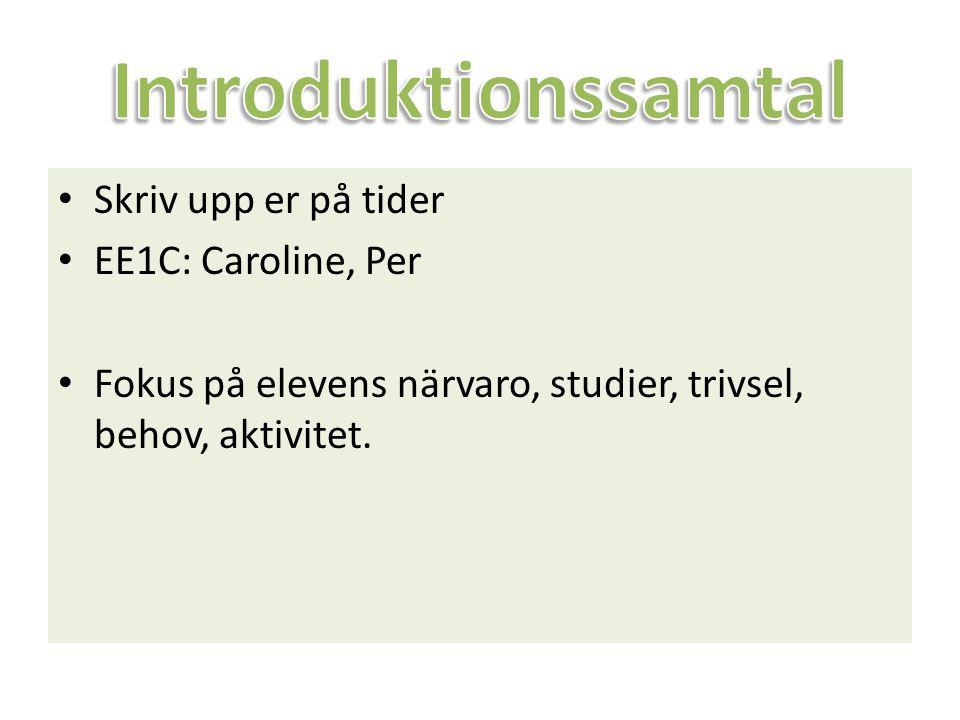 Skriv upp er på tider EE1C: Caroline, Per Fokus på elevens närvaro, studier, trivsel, behov, aktivitet.