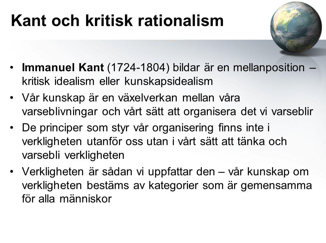 Kant och kritisk rationalism Immanuel Kant (1724-1804) bildar är en mellanposition – kritisk idealism eller kunskapsidealism Vår kunskap är en växelverkan mellan våra varseblivningar och vårt sätt att organisera det vi varseblir De principer som styr vår organisering finns inte i verkligheten utanför oss utan i vårt sätt att tänka och varsebli verkligheten Verkligheten är sådan vi uppfattar den – vår kunskap om verkligheten bestäms av kategorier som är gemensamma för alla människor