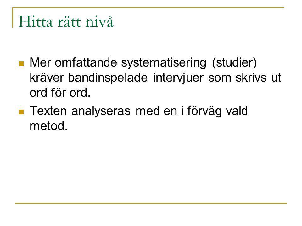 Hitta rätt nivå Mer omfattande systematisering (studier) kräver bandinspelade intervjuer som skrivs ut ord för ord. Texten analyseras med en i förväg