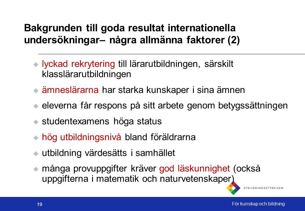 19 För kunskap och bildning Bakgrunden till goda resultat internationella undersökningar– några allmänna faktorer (2)  lyckad rekrytering till läraru