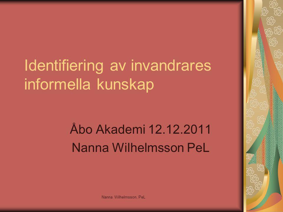 Identifiering av invandrares informella kunskap Åbo Akademi 12.12.2011 Nanna Wilhelmsson PeL Nanna Wilhelmsson, PeL