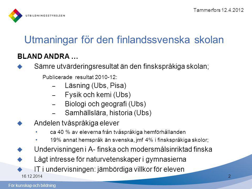 För kunskap och bildning Utmaningar för den finlandssvenska skolan BLAND ANDRA … Sämre utvärderingsresultat än den finskspråkiga skolan; Publicerade resultat 2010-12: – Läsning (Ubs, Pisa) – Fysik och kemi (Ubs) – Biologi och geografi (Ubs) – Samhällslära, historia (Ubs) Andelen tvåspråkiga elever ca 40 % av eleverna från tvåspråkiga hemförhållanden 19% annat hemspråk än svenska, jmf 4% i finskspråkiga skolor; Undervisningen i A- finska och modersmålsinriktad finska Lågt intresse för naturvetenskaper i gymnasierna IT i undervisningen: jämbördiga villkor för eleven Tammerfors 12.4.2012 16.12.20142