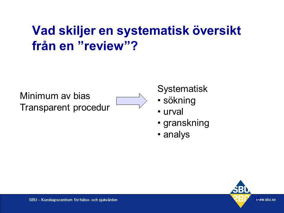 """SBU – Kunskapscentrum för hälso- och sjukvården www.sbu.se 18 Vad skiljer en systematisk översikt från en """"review""""? Minimum av bias Transparent proced"""