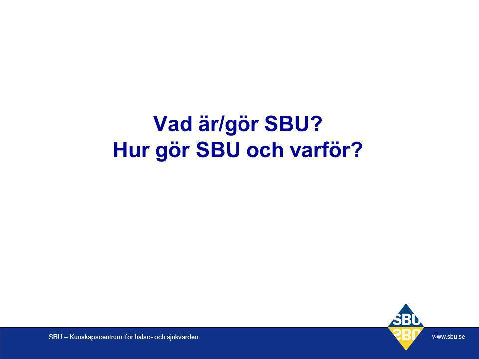 SBU – Kunskapscentrum för hälso- och sjukvården www.sbu.se 2 Vad är/gör SBU? Hur gör SBU och varför?