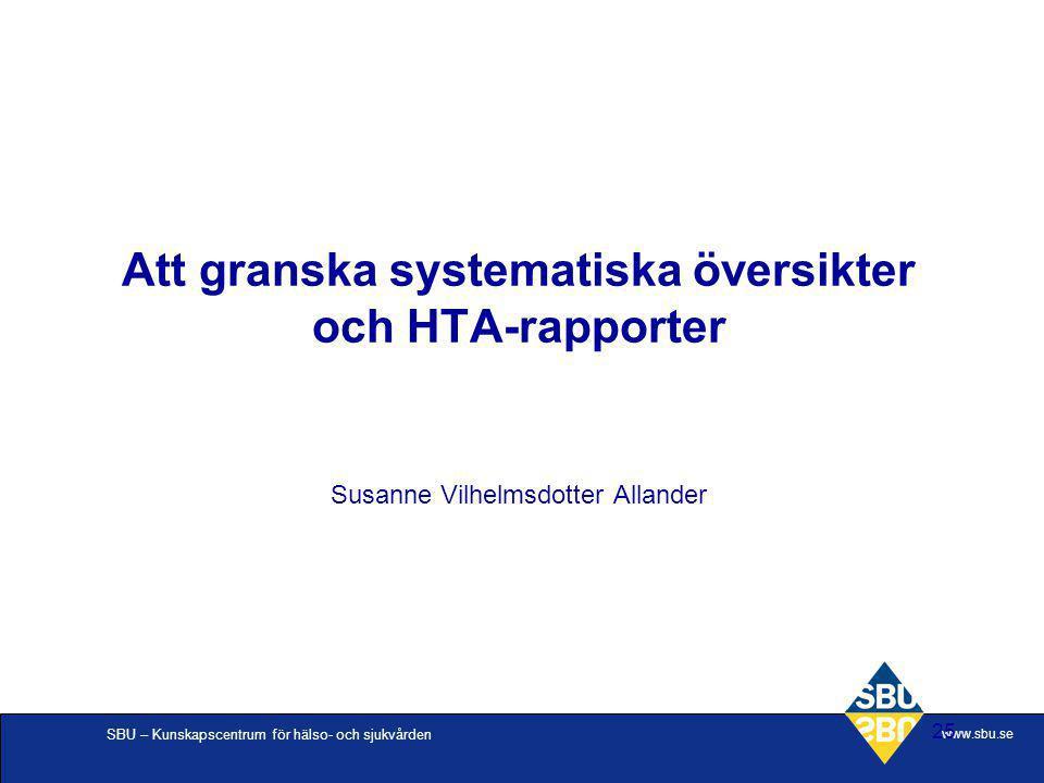 SBU – Kunskapscentrum för hälso- och sjukvården www.sbu.se 25 Att granska systematiska översikter och HTA-rapporter Susanne Vilhelmsdotter Allander