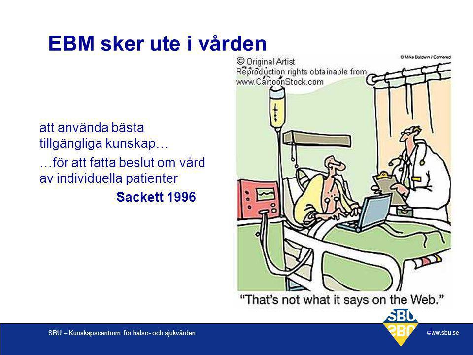 SBU – Kunskapscentrum för hälso- och sjukvården www.sbu.se 4 EBM sker ute i vården att använda bästa tillgängliga kunskap… …för att fatta beslut om vå