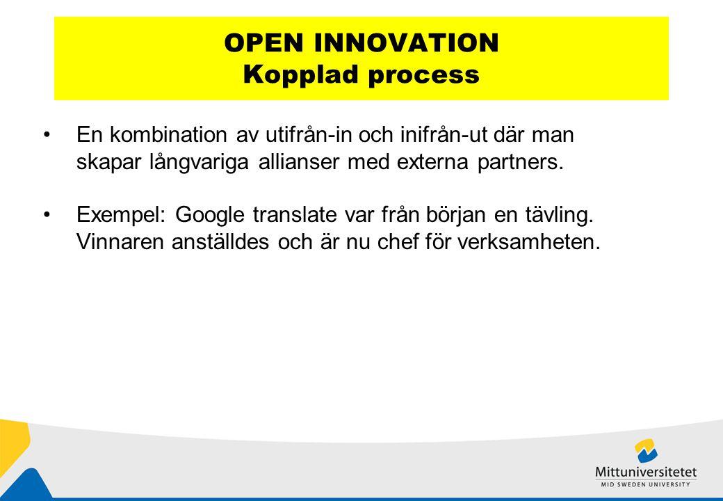 OPEN INNOVATION Kopplad process En kombination av utifrån-in och inifrån-ut där man skapar långvariga allianser med externa partners.