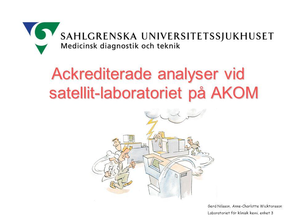 Ackrediterade analyser vid satellit-laboratoriet på AKOM Gerd Nilsson, Anne-Charlotte Wicktorsson Laboratoriet för klinisk kemi, enhet 3