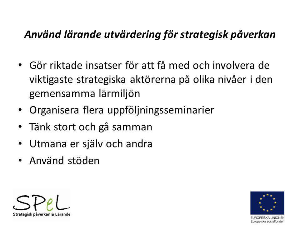 Använd lärande utvärdering för strategisk påverkan Gör riktade insatser för att få med och involvera de viktigaste strategiska aktörerna på olika nivå