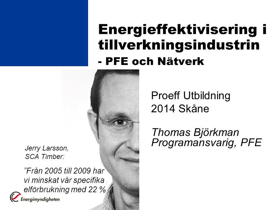 """Energieffektivisering i tillverkningsindustrin - PFE och Nätverk Proeff Utbildning 2014 Skåne Thomas Björkman Programansvarig, PFE """"Från 2005 till 200"""
