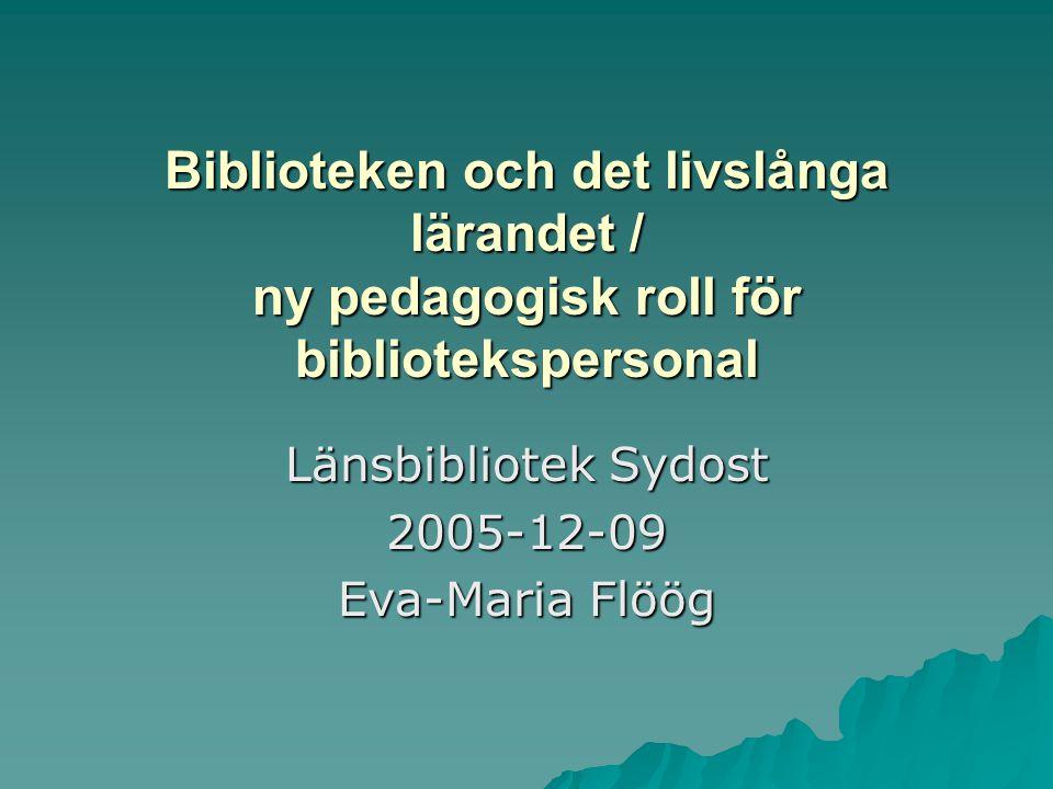 Biblioteken och det livslånga lärandet / ny pedagogisk roll för bibliotekspersonal Länsbibliotek Sydost 2005-12-09 Eva-Maria Flöög