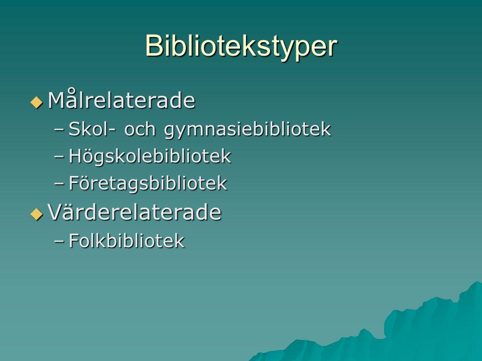 Bibliotekstyper  Målrelaterade –Skol- och gymnasiebibliotek –Högskolebibliotek –Företagsbibliotek  Värderelaterade –Folkbibliotek