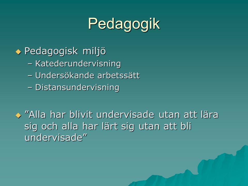 Pedagogik  Pedagogisk miljö –Katederundervisning –Undersökande arbetssätt –Distansundervisning  Alla har blivit undervisade utan att lära sig och alla har lärt sig utan att bli undervisade