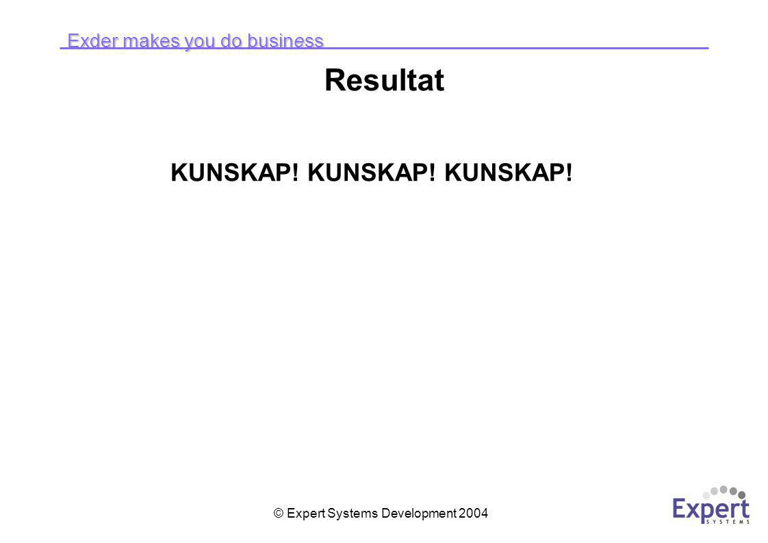 Exder makes you do business © Expert Systems Development 2004 Resultat KUNSKAP! KUNSKAP! KUNSKAP!