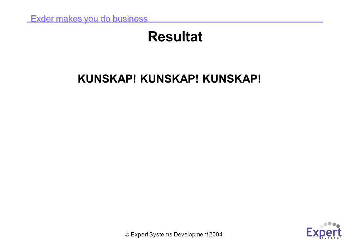 Exder makes you do business © Expert Systems Development 2004 Resultat KUNSKAP! KUNSKAP! KUNSKAP!