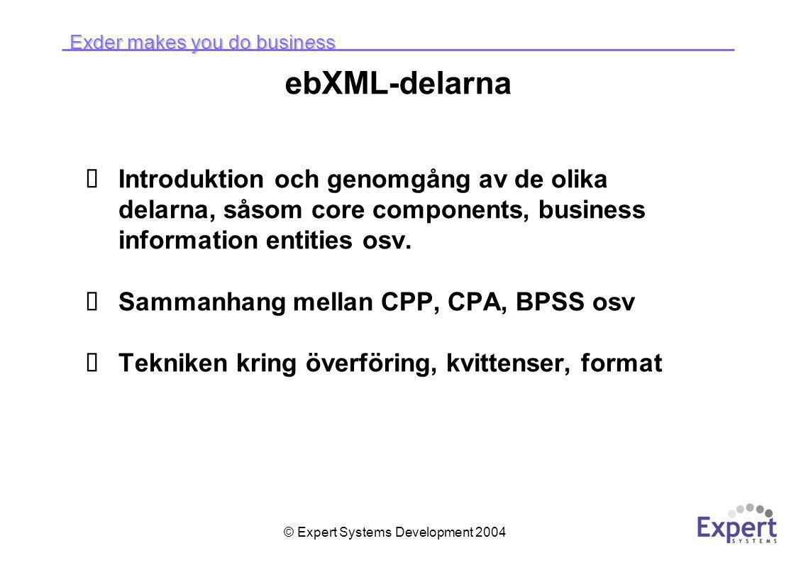 Exder makes you do business © Expert Systems Development 2004 ebXML-delarna  Introduktion och genomgång av de olika delarna, såsom core components, business information entities osv.
