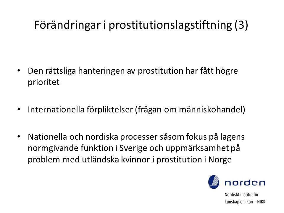 Förändringar i prostitutionslagstiftning (3) Den rättsliga hanteringen av prostitution har fått högre prioritet Internationella förpliktelser (frågan om människohandel) Nationella och nordiska processer såsom fokus på lagens normgivande funktion i Sverige och uppmärksamhet på problem med utländska kvinnor i prostitution i Norge