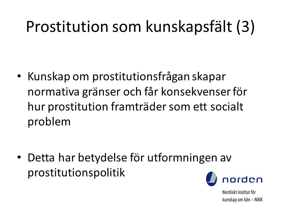 Prostitution som kunskapsfält (3) Kunskap om prostitutionsfrågan skapar normativa gränser och får konsekvenser för hur prostitution framträder som ett socialt problem Detta har betydelse för utformningen av prostitutionspolitik