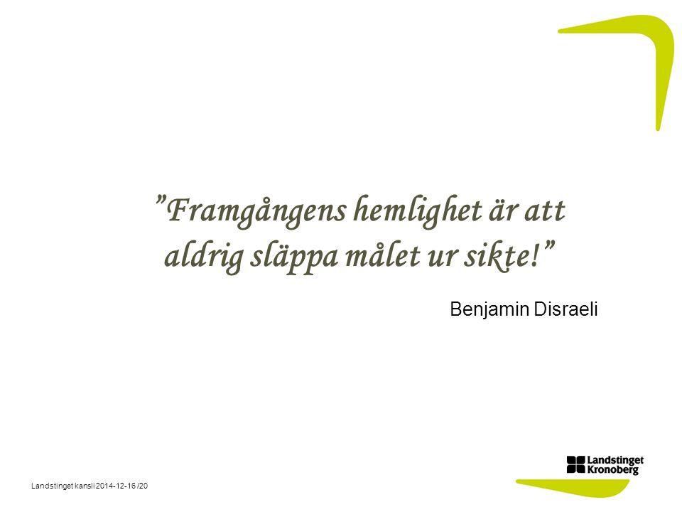 Landstinget kansli 2014-12-16 /20 Framgångens hemlighet är att aldrig släppa målet ur sikte! Benjamin Disraeli