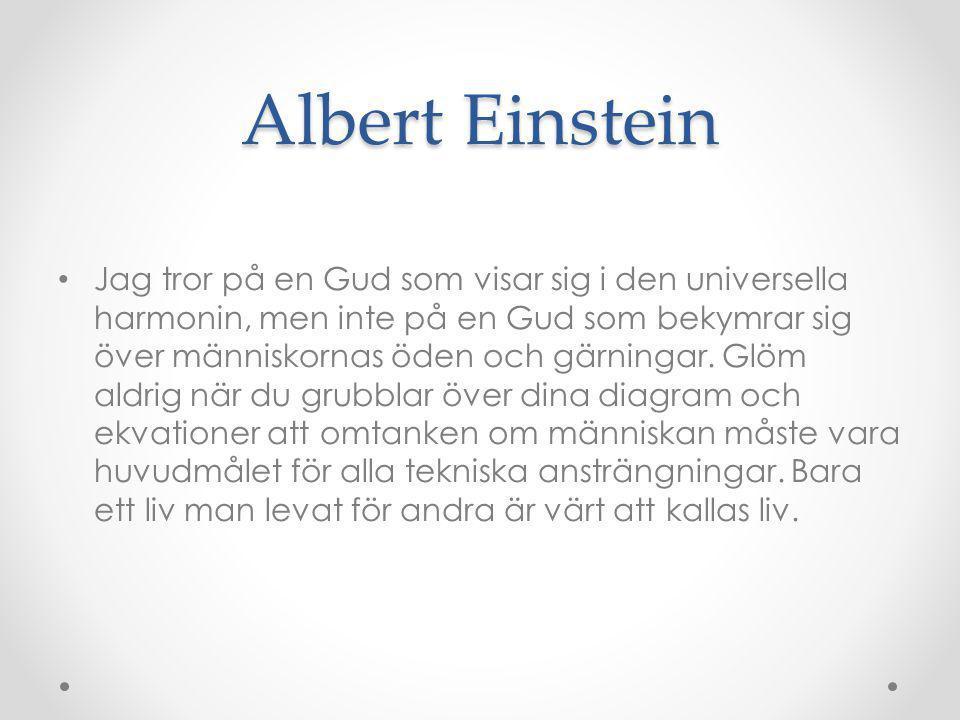 Albert Einstein Jag tror på en Gud som visar sig i den universella harmonin, men inte på en Gud som bekymrar sig över människornas öden och gärningar.