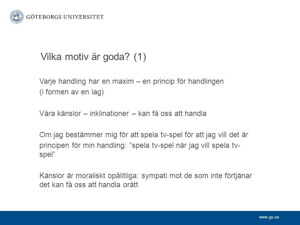 www.gu.se Vilka motiv är goda? (1) Varje handling har en maxim – en princip för handlingen (i formen av en lag) Våra känslor – inklinationer – kan få
