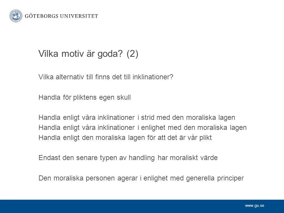 www.gu.se Vilka motiv är goda? (2) Vilka alternativ till finns det till inklinationer? Handla för pliktens egen skull Handla enligt våra inklinationer