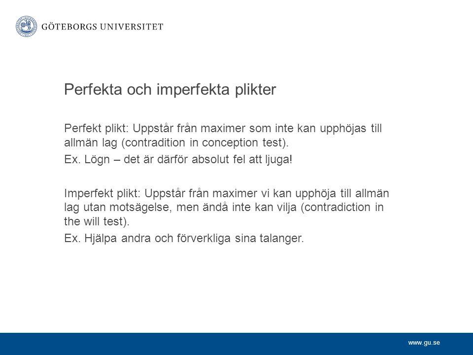 www.gu.se Perfekta och imperfekta plikter Perfekt plikt: Uppstår från maximer som inte kan upphöjas till allmän lag (contradition in conception test).