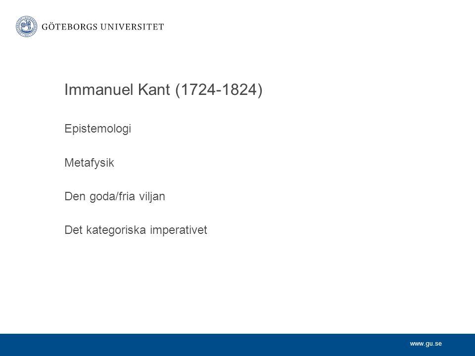 www.gu.se Immanuel Kant (1724-1824) Epistemologi Metafysik Den goda/fria viljan Det kategoriska imperativet