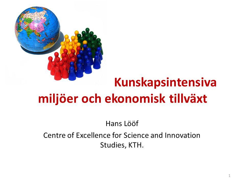 Kunskapsintensiva miljöer och ekonomisk tillväxt Hans Lööf Centre of Excellence for Science and Innovation Studies, KTH.