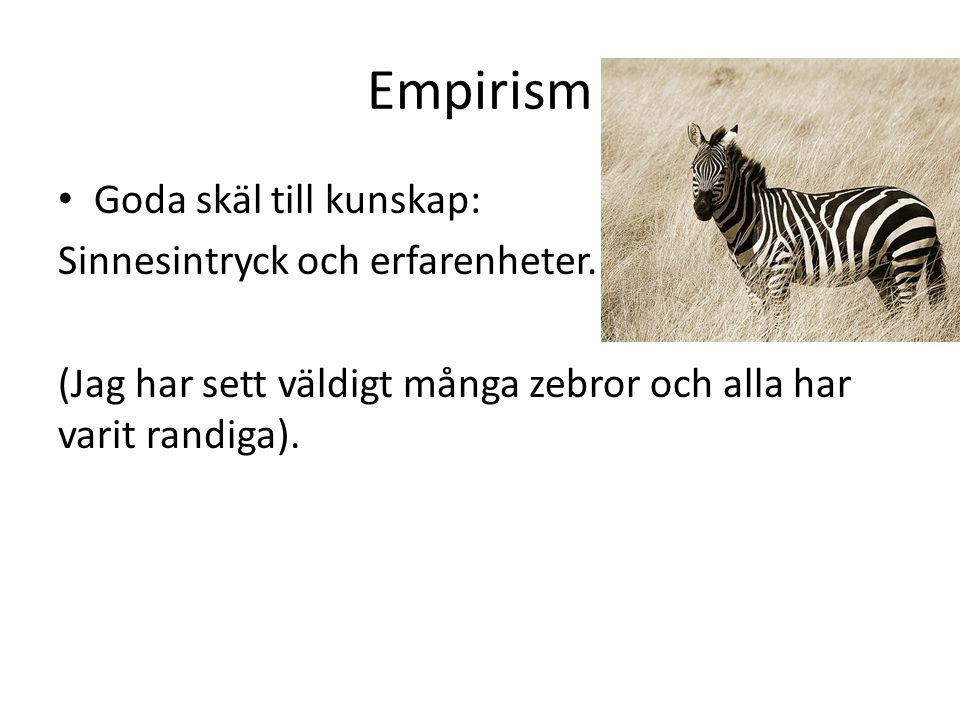 Empirism Goda skäl till kunskap: Sinnesintryck och erfarenheter. (Jag har sett väldigt många zebror och alla har varit randiga).