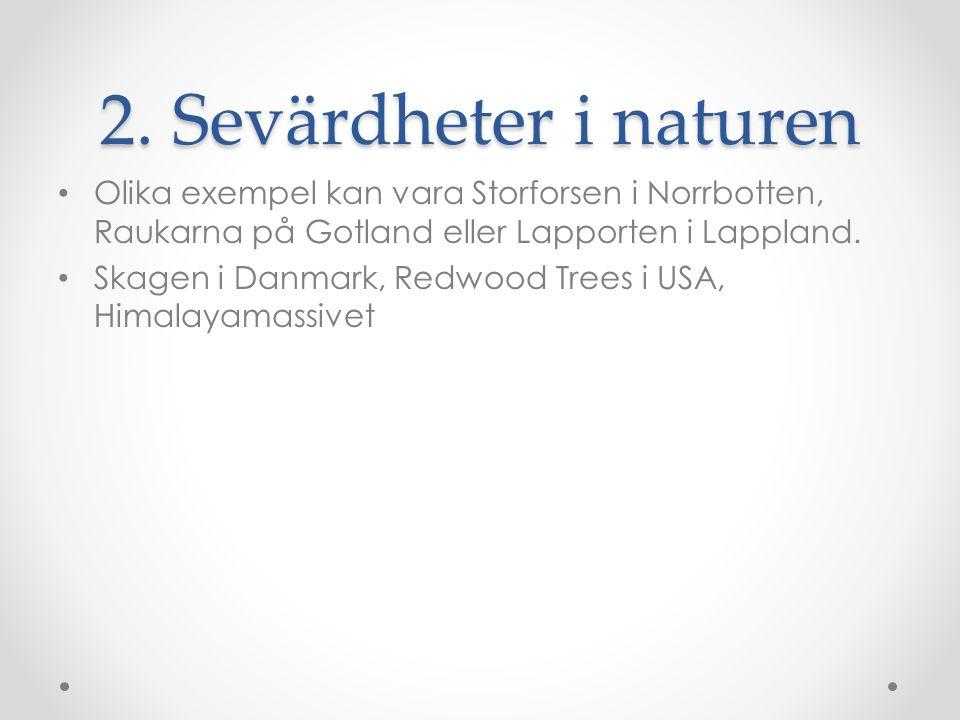 2. Sevärdheter i naturen Olika exempel kan vara Storforsen i Norrbotten, Raukarna på Gotland eller Lapporten i Lappland. Skagen i Danmark, Redwood Tre