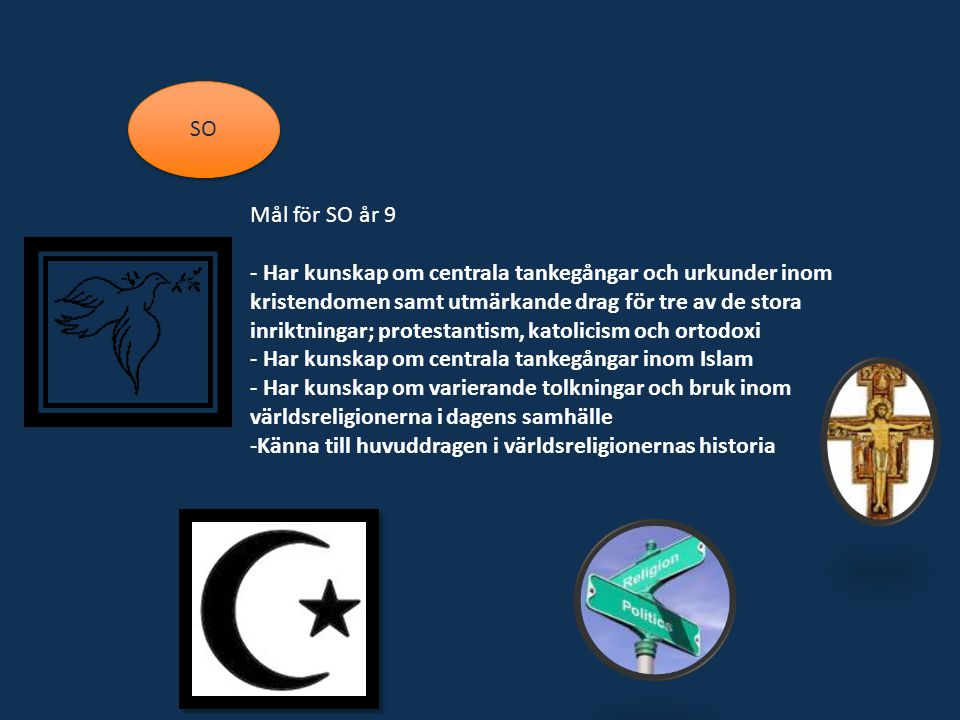 SO Mål för SO år 9 - Har kunskap om centrala tankegångar och urkunder inom kristendomen samt utmärkande drag för tre av de stora inriktningar; protestantism, katolicism och ortodoxi - Har kunskap om centrala tankegångar inom Islam - Har kunskap om varierande tolkningar och bruk inom världsreligionerna i dagens samhälle -Känna till huvuddragen i världsreligionernas historia