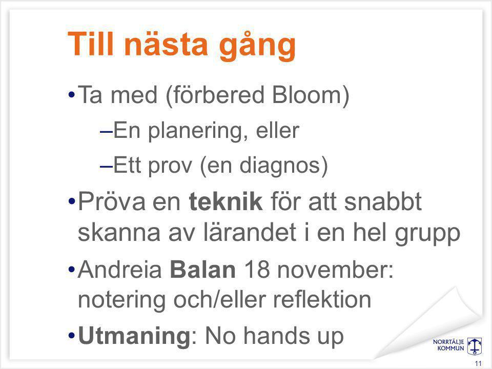 Till nästa gång Ta med (förbered Bloom) –En planering, eller –Ett prov (en diagnos) Pröva en teknik för att snabbt skanna av lärandet i en hel grupp A