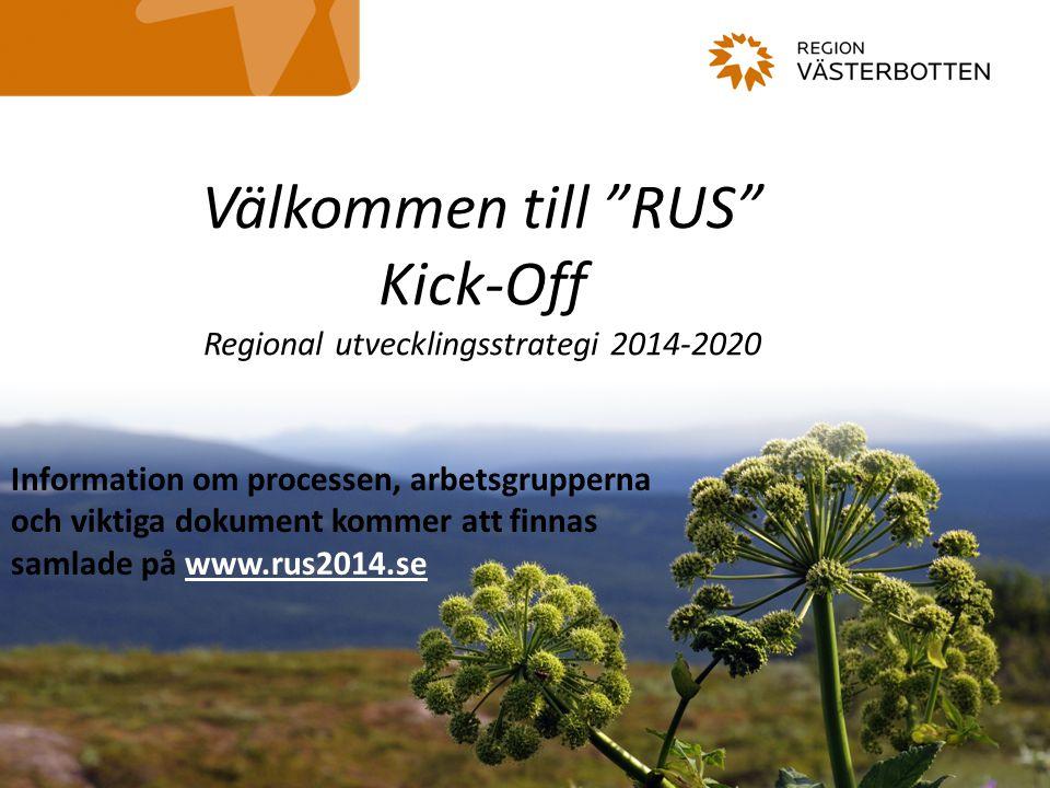 Välkommen till RUS Kick-Off Regional utvecklingsstrategi 2014-2020 Information om processen, arbetsgrupperna och viktiga dokument kommer att finnas samlade på www.rus2014.se