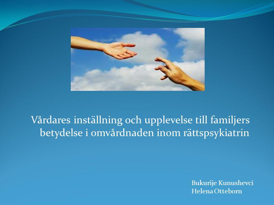 Vårdares inställning och upplevelse till familjers betydelse i omvårdnaden inom rättspsykiatrin Bukurije Kunushevci Helena Otteborn
