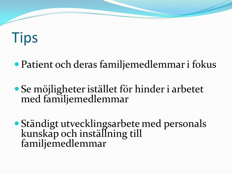 Tips Patient och deras familjemedlemmar i fokus Se möjligheter istället för hinder i arbetet med familjemedlemmar Ständigt utvecklingsarbete med perso